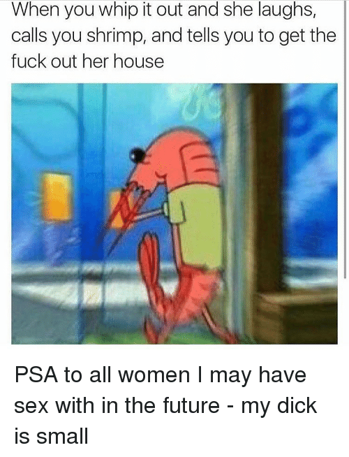 psa: When you whip it out and she laughs,  calls you shrimp, and tells you to get the  fuck out her house PSA to all women I may have sex with in the future - my dick is small
