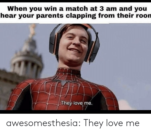 clapping: When you win a match at 3 am and you  hear your parents clapping from their roon  They love me. awesomesthesia:  They love me