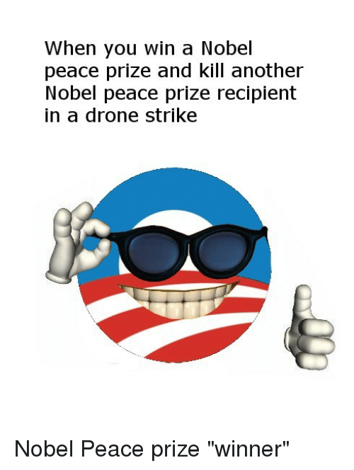 """Drone, Peace, and Another: When you win a Nobel  peace prize and kill another  Nobel peace prize recipient  in a drone strike Nobel Peace prize """"winner"""""""