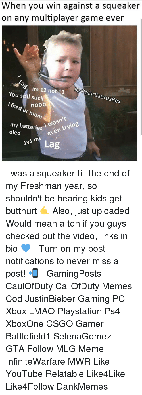 youtubed: When you win against a squeaker  on any multiplayer game ever  im 12 not 11  GolPolarSaurusRex  You still suck  i noob  flked ur mom  my batteries  wasn't  died  I even  trying  me 1v1 Lag I was a squeaker till the end of my Freshman year, so I shouldn't be hearing kids get butthurt 🤙 Also, just uploaded! Would mean a ton if you guys checked out the video, links in bio 💙 - Turn on my post notifications to never miss a post! 📲 - GamingPosts CaulOfDuty CallOfDuty Memes Cod JustinBieber Gaming PC Xbox LMAO Playstation Ps4 XboxOne CSGO Gamer Battlefield1 SelenaGomez بوس_ستيشن GTA Follow MLG Meme InfiniteWarfare MWR Like YouTube Relatable Like4Like Like4Follow DankMemes