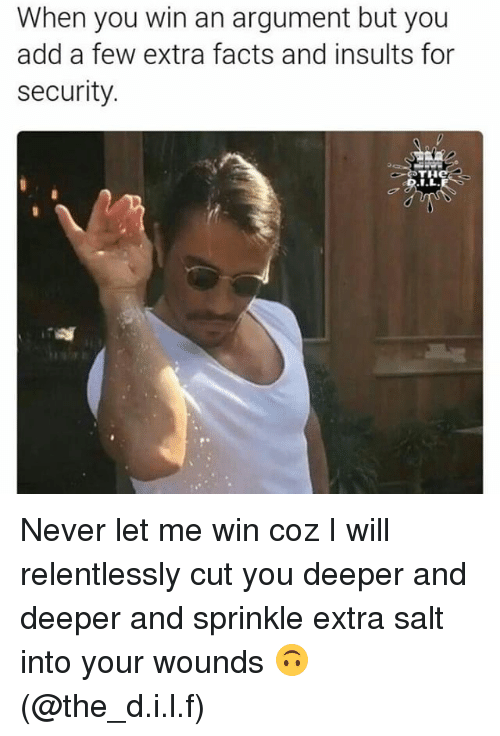 Sprinkle: When you win an argument but you  add a few extra facts and insults for  security  THC Never let me win coz I will relentlessly cut you deeper and deeper and sprinkle extra salt into your wounds 🙃 (@the_d.i.l.f)