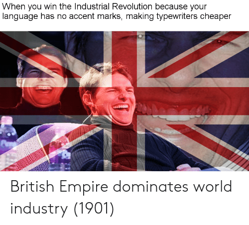 industrial: When you win the Industrial Revolution because your  language has no accent marks, making tvpewriters cheaper British Empire dominates world industry (1901)