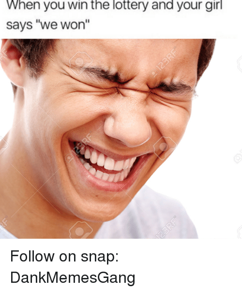 """Lottery, Memes, and Girl: When you win the lottery and your girl  says """"we won'' Follow on snap: DankMemesGang"""