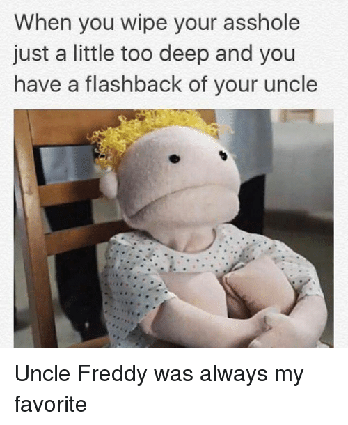 Asshole, Black Twitter, and Freddy: When you wipe your asshole  just a little too deep and you  have a flashback of your uncle Uncle Freddy was always my favorite