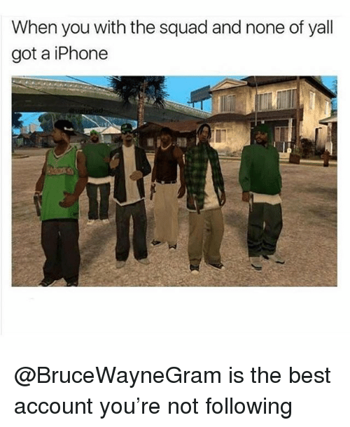 Iphone, Memes, and Squad: When you with the squad and none of yall  got a iPhone @BruceWayneGram is the best account you're not following