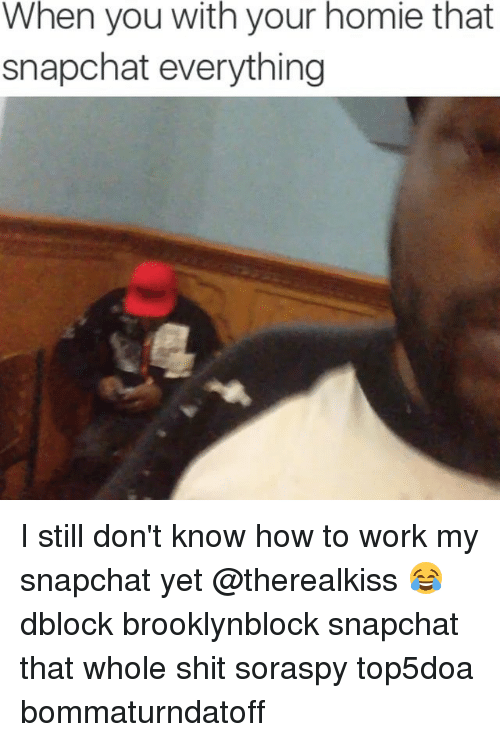 Homie, Snapchat, and Work: When you with your homie that  snapchat everything I still don't know how to work my snapchat yet @therealkiss 😂 dblock brooklynblock snapchat that whole shit soraspy top5doa bommaturndatoff