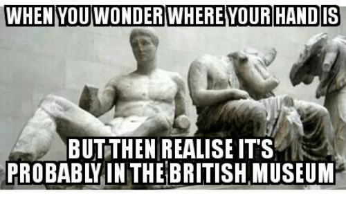 Glorious Greek Empire: WHEN YOU WONDER WHERE YOUR HAND IS  BUTTHEN REALISE IT'S  PROBABY IN THE BRITISH MUSEUM