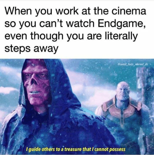 possess: When you work at the cinema  So you can't watch Endgame,  even though you are literally  steps away  @tomic facts marvel de  I guide others to a treasure that I cannot possess