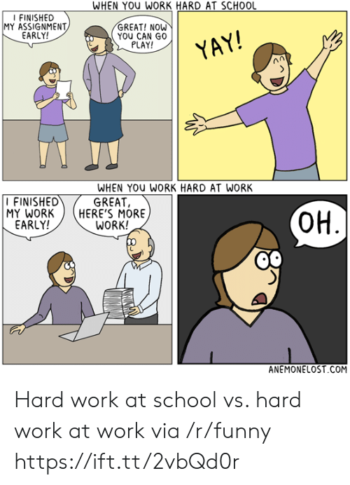 Hard At Work: WHEN YOU WORK HARD AT SCHOOL  FINISHED  MY ASSIGNMENT  EARLY!  GREAT! NOW  YOU CAN GO  PLAY!  YAY  FINISHED  MY WORKHERE'S MORE  EARLY!  WHEN YOu WORK HARD AT WORK  GREAT,  WORK!  OH  ANEMONELOST COM Hard work at school vs. hard work at work via /r/funny https://ift.tt/2vbQd0r