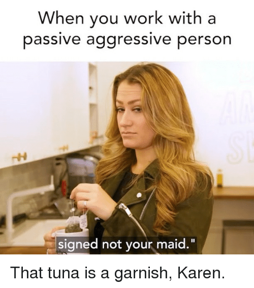 """Work, Passive Aggressive, and Girl Memes: When you work with a  passive aggressive person  signed not your maid."""" That tuna is a garnish, Karen."""