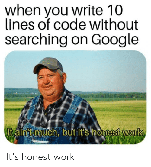Searching: when you write 10  lines of code without  searching on Google  Itain'tmuch, but it's honest work It's honest work