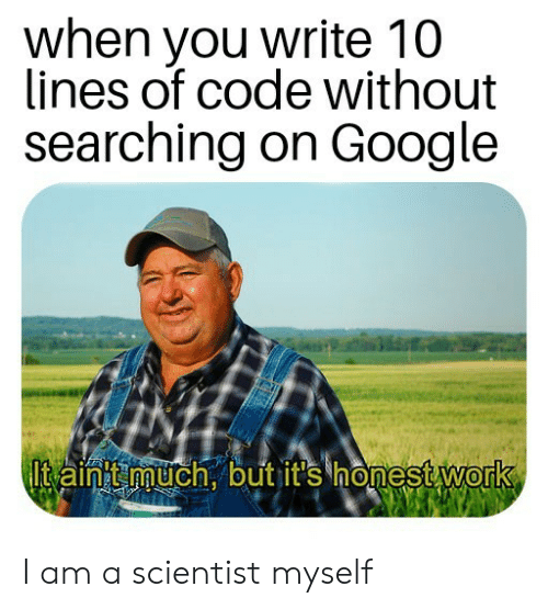 scientist: when you write 10  lines of code without  searching on Google  Itain t much, but it's honest work I am a scientist myself