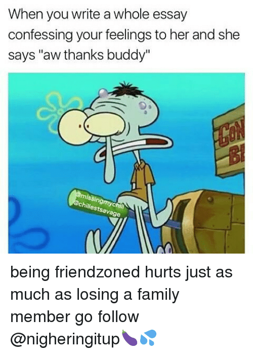"""Thanks Buddy: When you write a whole essay  confessing your feelings to her and she  says """"aw thanks buddy""""  chillestsavage being friendzoned hurts just as much as losing a family member go follow @nigheringitup🍆💦"""