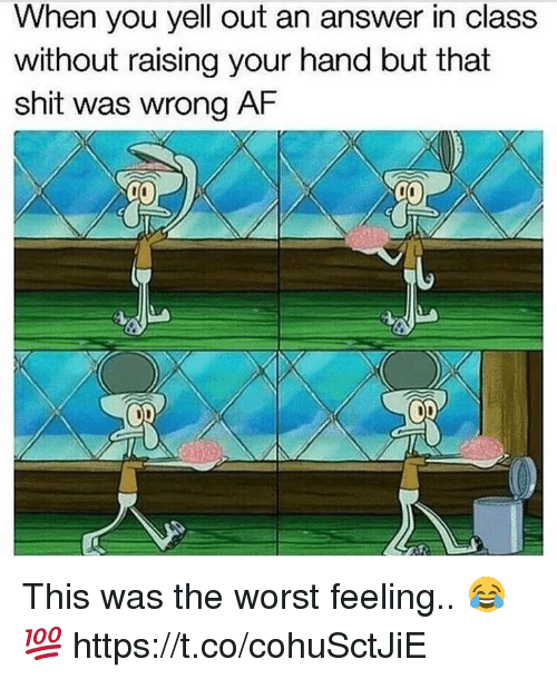 Shit, The Worst, and Answer: When you yell out an answer in class  without raising your hand but that  shit was wrong A This was the worst feeling.. 😂💯 https://t.co/cohuSctJiE