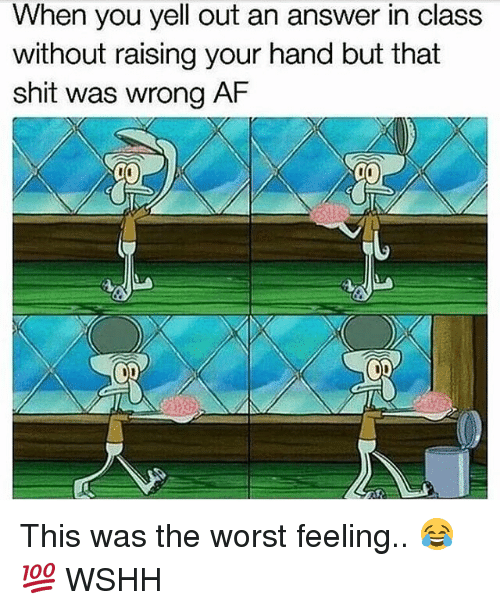 Af, Memes, and Shit: When you yell out an answer in class  without raising your hand but that  shit was wrong AF This was the worst feeling.. 😂💯 WSHH