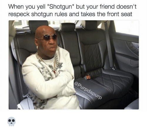 "Memes, Respeck, and 🤖: When you yell ""Shotgun"" but your friend doesn't  respeck shotgun rules and takes the front seat 💀"