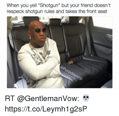 """Friends, Girl Memes, and Respeck: When you yell """"Shotgun"""" but your friend doesn't  respeck shotgun rules and takes the front seat RT @GentlemanVow: 💀 https://t.co/Leymh1g2sP"""