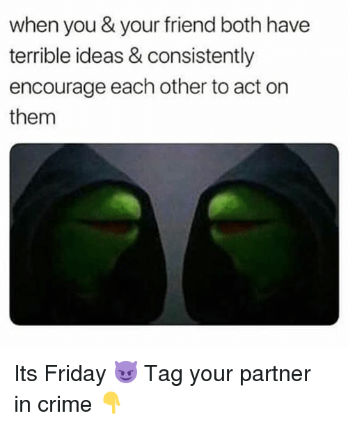 Crime, Friday, and It's Friday: when you & your friend both have  terrible ideas & consistently  encourage each other to act on  them Its Friday 😈 Tag your partner in crime 👇