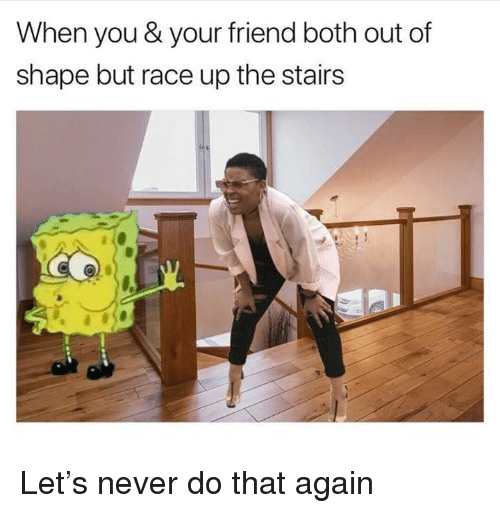 Dank, Never, and Race: When you & your friend both out of  shape but race up the stairs Let's never do that again