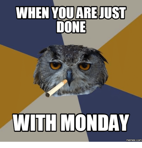 Done With Today Meme: WHEN YOUARE JUST  DONE  WITH MONDAY  COM