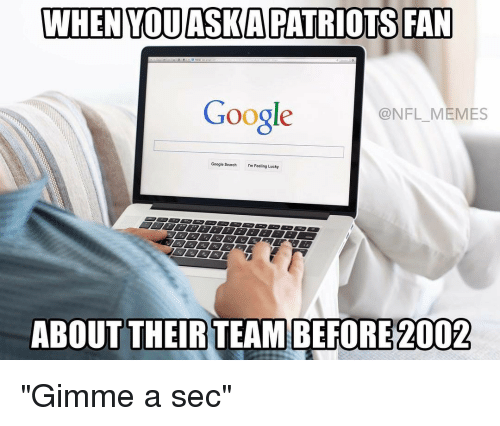 """nfl memes: WHEN YOUASKAPATRIOTS FAN  @NFL MEMES  Google  Google search I'm Feeling Lucky  ABOUT THEIR TEAMBEFORE 2002 """"Gimme a sec"""""""