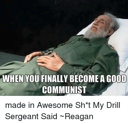 USABall: WHEN YOUFINALLY BECOME A GOOD  COMMUNIST made in Awesome Sh*t My Drill Sergeant Said ~Reagan