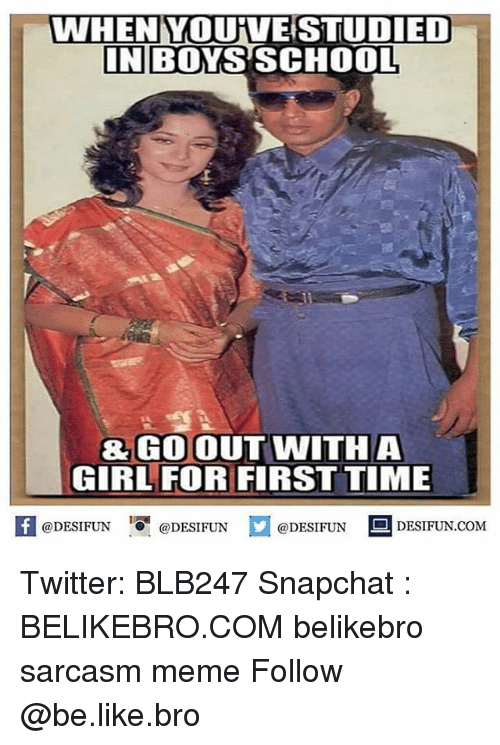 Be Like, Meme, and Memes: WHEN YOUFVESTUDIED  IN BOYS SCHOOL  & GO OUT WITHA  GIRL FOR FIRST TIME  K @DESIFUN 1『@DESIFUN  @DESIFUN DESIFUN.COM Twitter: BLB247 Snapchat : BELIKEBRO.COM belikebro sarcasm meme Follow @be.like.bro
