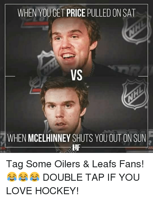 Hockey, Love, and Memes: WHEN YOUGET PRICE PULLED ON SAT  VS  WHEN MCELHINNEY SHUTS YOU OUT ON SUN  HF Tag Some Oilers & Leafs Fans!😂😂😂 DOUBLE TAP IF YOU LOVE HOCKEY!