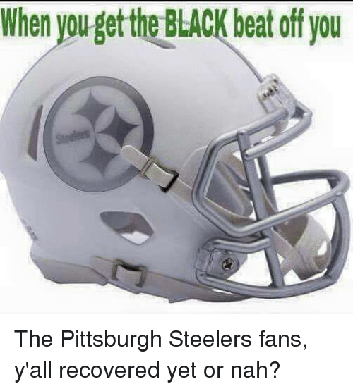 Steelers Fans: When youget the BLACK beat off you The Pittsburgh Steelers fans, y'all recovered yet or nah?