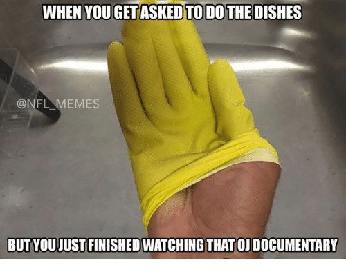 Nfl Meme: WHEN YOUGETASKED TO DO THE DISHES  @NFL MEMES  BUT YOUJUST FINISHED WATCHING THAT OJDOCUMENTARY