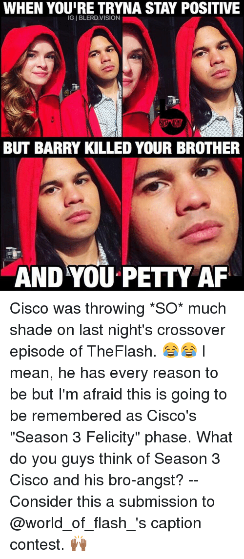 """Af, Memes, and Shade: WHEN YOUIRE TRYNA STAY POSITIVE  IGI BLERD.VISION  BUT BARRY KILLED YOUR BROTHER  AND YOU PETTY AF Cisco was throwing *SO* much shade on last night's crossover episode of TheFlash. 😂😂 I mean, he has every reason to be but I'm afraid this is going to be remembered as Cisco's """"Season 3 Felicity"""" phase. What do you guys think of Season 3 Cisco and his bro-angst? -- Consider this a submission to @world_of_flash_'s caption contest. 🙌🏾"""