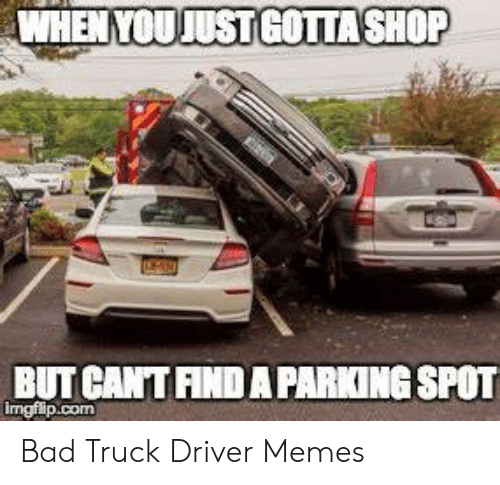 Bad Driver Meme: WHEN YOUJUST GOTTASHOP  BUT CANTFIND A PARIKING SPOT  imgflip.com Bad Truck Driver Memes