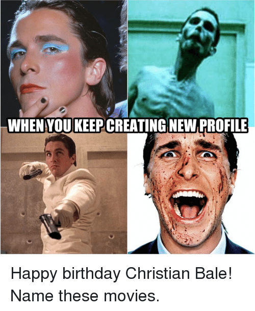 Christian Bale: WHEN YOUKEEP CREATING NEW PROFILE Happy birthday Christian Bale! Name these movies.