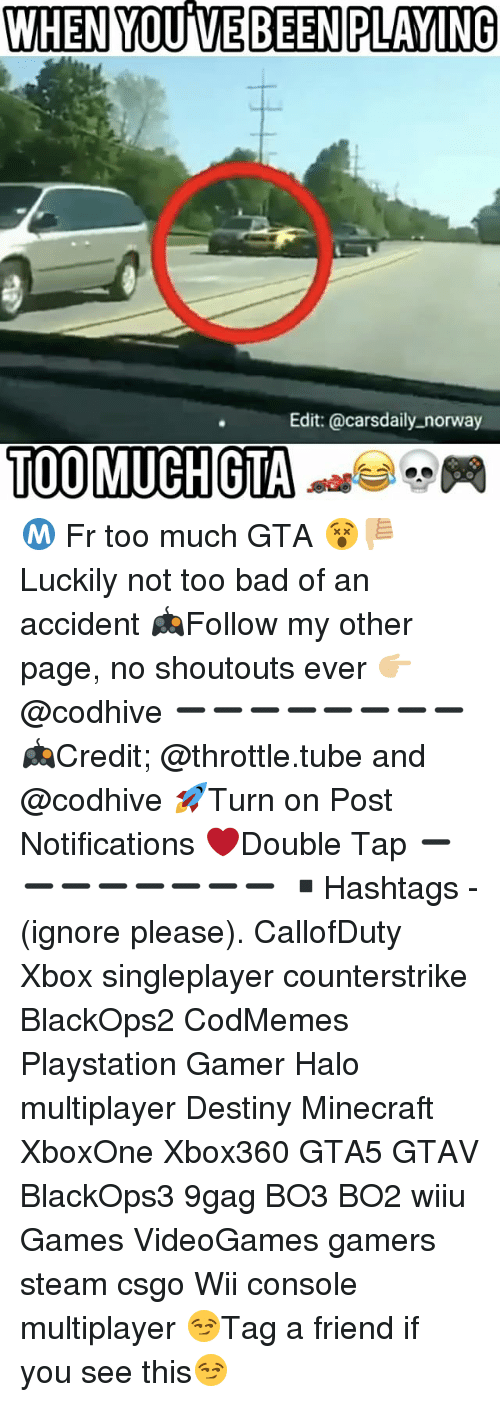 throttle: WHEN YOUME BEEN PLAYING  Edit: @cars daily norway  TOO MUCH GTA Ⓜ️ Fr too much GTA 😵👎🏼 Luckily not too bad of an accident 🎮Follow my other page, no shoutouts ever 👉🏼@codhive ➖➖➖➖➖➖➖➖ 🎮Credit; @throttle.tube and @codhive 🚀Turn on Post Notifications ❤️Double Tap ➖➖➖➖➖➖➖➖ ▪️Hashtags - (ignore please). CallofDuty Xbox singleplayer counterstrike BlackOps2 CodMemes Playstation Gamer Halo multiplayer Destiny Minecraft XboxOne Xbox360 GTA5 GTAV BlackOps3 9gag BO3 BO2 wiiu Games VideoGames gamers steam csgo Wii console multiplayer 😏Tag a friend if you see this😏