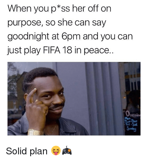 youp: When youp*ss her off on  purpose, so she can say  goodnight at 6pm and you can  just play FIFA 18 in peace..  penin  Mon Solid plan 😝🎮