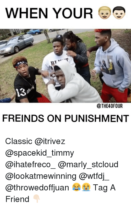 Memes, 🤖, and Friend: WHEN YOUR  13  @THE40FOUR  FREINDS ON PUNISHMENT Classic @itrivez @spacekid_timmy @ihatefreco_ @marly_stcloud @lookatmewinning @wtfdj_ @throwedoffjuan 😂😭 Tag A Friend 👇🏻