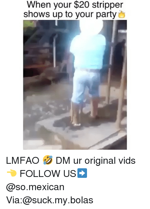 Memes, Party, and Mexican: When your $20 stripper  shows up to your party LMFAO 🤣 DM ur original vids 👈 FOLLOW US➡️ @so.mexican Via:@suck.my.bolas