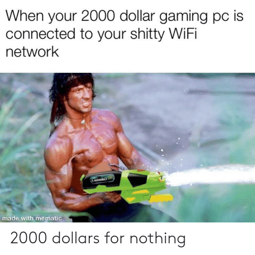 Connected: When your 2000 dollar gaming pc is  connected to your shitty WiFi  network  made wi 2000 dollars for nothing