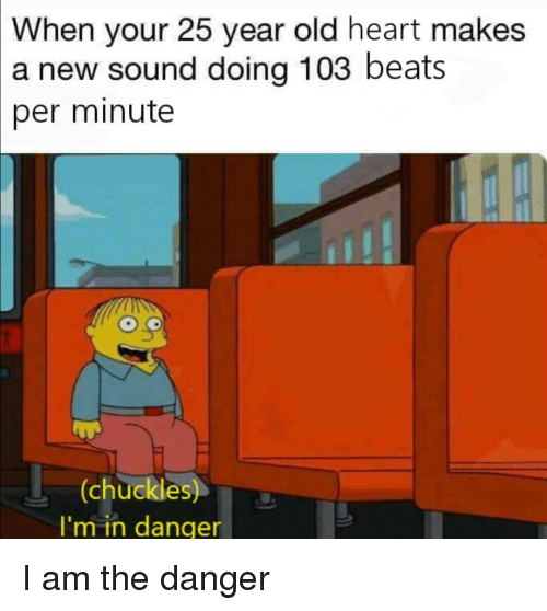 Reddit, Beats, and Heart: When your 25 year old heart makes  a new sound doing 103 beats  per minute  (chuckles  I'm in danger I am the danger