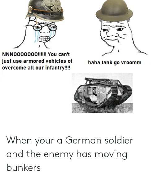 soldier: When your a German soldier and the enemy has moving bunkers