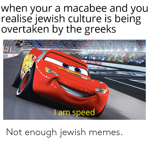 Jewish Memes: when your a macabee and you  realise iewish culture is being  overtaken by the greeks  am speed Not enough jewish memes.
