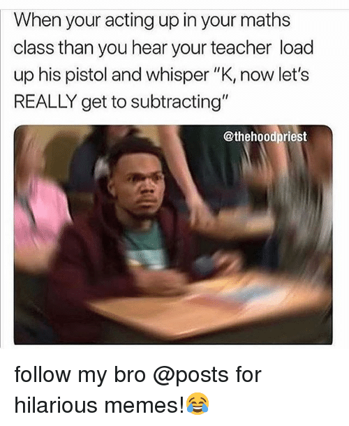 "Funny, Memes, and Teacher: When your acting up in your maths  class than you hear your teacher load  up his pistol and whisper ""K, now let's  REALLY get to subtracting""  @thehoodpriest follow my bro @posts for hilarious memes!😂"