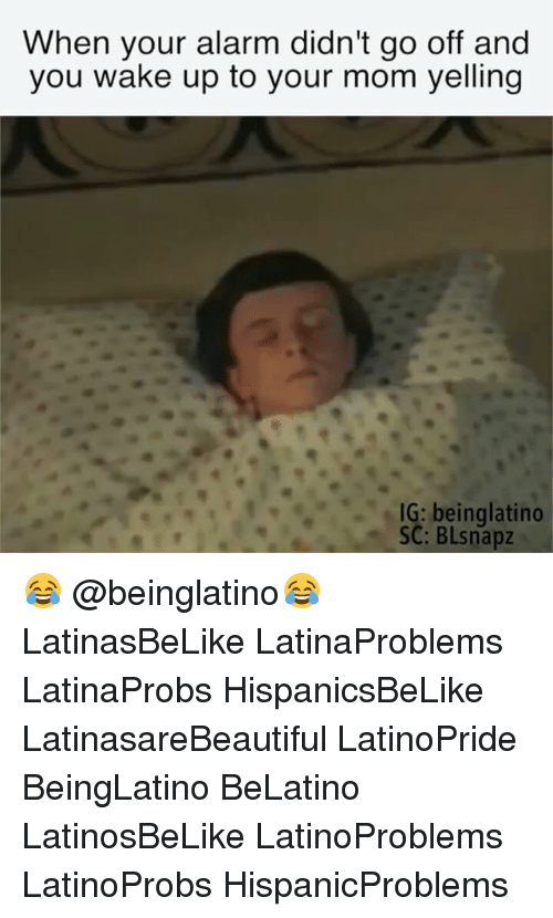 Memes, Alarm, and Mom: When your alarm didn't go off and  you wake up to your mom yelling  IG: beinglatino  SC: BLsnapz 😂 @beinglatino😂 LatinasBeLike LatinaProblems LatinaProbs HispanicsBeLike LatinasareBeautiful LatinoPride BeingLatino BeLatino LatinosBeLike LatinoProblems LatinoProbs HispanicProblems