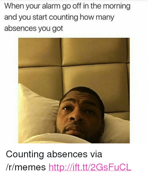 """Memes, Alarm, and Http: When your alarm go off in the morning  and you start counting how many  absences you got <p>Counting absences via /r/memes <a href=""""http://ift.tt/2GsFuCL"""">http://ift.tt/2GsFuCL</a></p>"""