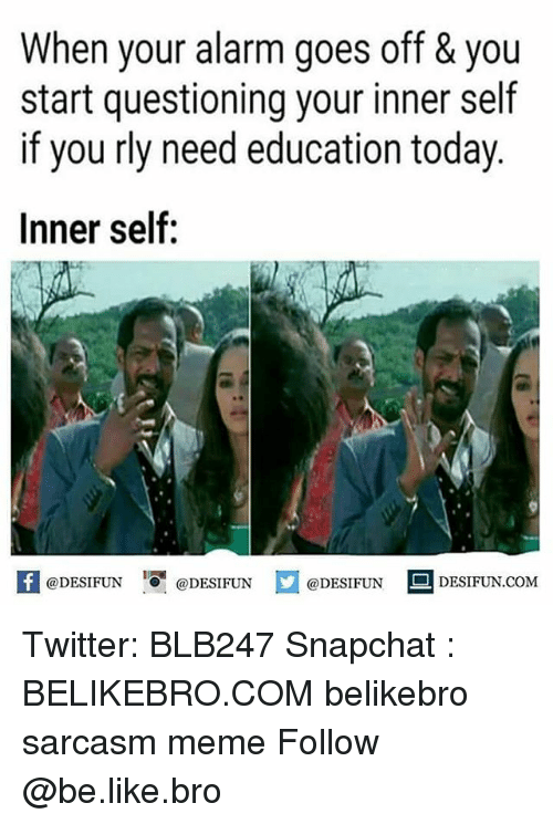 Be Like, Meme, and Memes: When your alarm goes off & you  start questioning your inner self  if you rly need education today  Inner self:  困@DESIFUN igi @DESIFUN  @DESIFUN-DESIFUN.COM Twitter: BLB247 Snapchat : BELIKEBRO.COM belikebro sarcasm meme Follow @be.like.bro