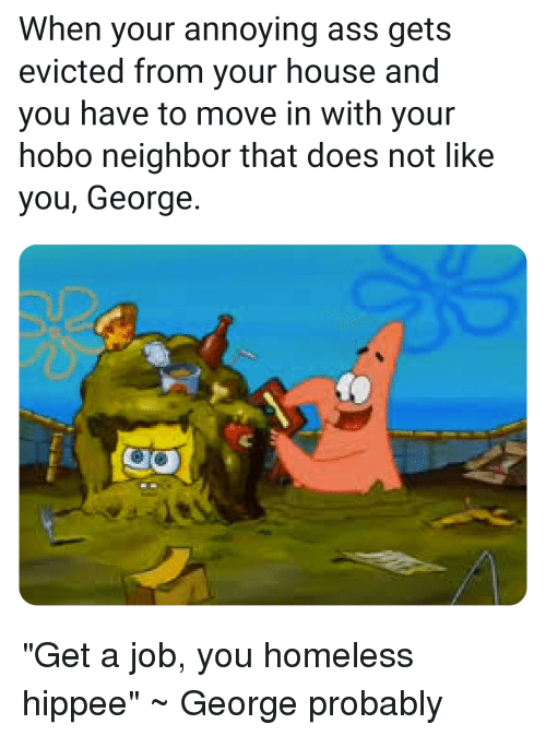 Ass, Homeless, and SpongeBob: When your annoying ass gets  evicted from your house and  you have to move in with your  hobo neighbor that does not like  you, George