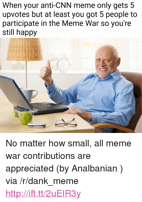 "meme war: When your anti-CNN meme only gets 5  upvotes but at least you got 5 people to  participate in the Meme War so you're  still happy <p>No matter how small, all meme war contributions are appreciated (by Analbanian ) via /r/dank_meme <a href=""http://ift.tt/2uEIR3y"">http://ift.tt/2uEIR3y</a></p>"