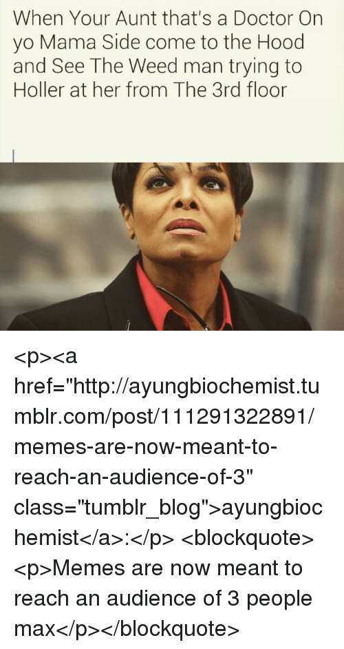 "Doctor, Memes, and The Hood: When Your Aunt that's a Doctor Orn  yo Mama Side come to the Hood  and See The Weed man trying to  Holler at her from The 3rd floor <p><a href=""http://ayungbiochemist.tumblr.com/post/111291322891/memes-are-now-meant-to-reach-an-audience-of-3"" class=""tumblr_blog"">ayungbiochemist</a>:</p>  <blockquote><p>Memes are now meant to reach an audience of 3 people max</p></blockquote>"