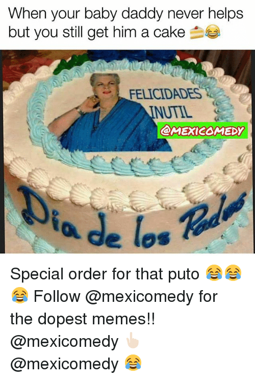 Baby Daddy, Memes, and Cake: When your baby daddy never helps  but you still get him a cake  FELICIDADES  NUTIL  @MEXICOMEDY Special order for that puto 😂😂😂 Follow @mexicomedy for the dopest memes!! @mexicomedy 👆🏻 @mexicomedy 😂