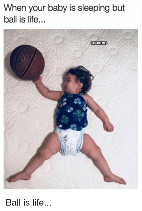 ball is life: When your baby is sleeping but  ball is life...  ONBAMEMES Ball is life...